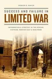 Success and Failure in Limited War - Information and Strategy in the Korean, Vietnam, Persian Gulf, and Iraq Wars ebook by Spencer D. Bakich