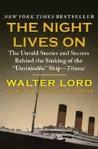 "The Night Lives On: The Untold Stories and Secrets Behind the Sinking of the ""Unsinkable"" Ship—Titanic - The Untold Stories and Secrets Behind the Sinking of the ""Unsinkable"" Ship—Titanic ebook by Walter Lord"