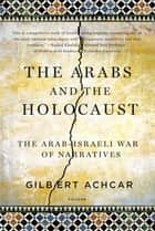 The Arabs and the Holocaust - The Arab-Israeli War of Narratives eBook by Gilbert Achcar