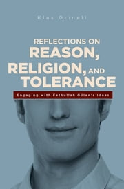 Reflections on Reason, Religion, and Tolerance - Engaging with Fethullah Gulen's Ideas ebook by Klass Grinell