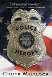 Police Heroes - True Stories of Courage About America's Brave Men, Women, and K-9 Officers ebook by Chuck Whitlock