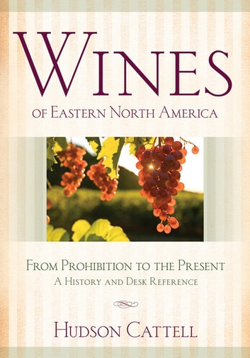 Wines of Eastern North America - From Prohibition to the Present—A History and Desk Reference ebook by Hudson Cattell
