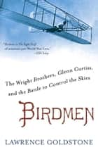 Birdmen - The Wright Brothers, Glenn Curtiss, and the Battle to Control the Skies eBook par Lawrence Goldstone