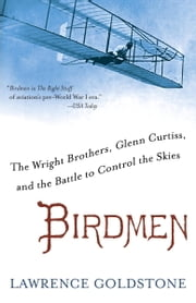 Birdmen - The Wright Brothers, Glenn Curtiss, and the Battle to Control the Skies ebook by Lawrence Goldstone