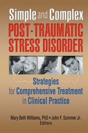 Simple and Complex Post-Traumatic Stress Disorder - Strategies for Comprehensive Treatment in Clinical Practice ebook by Mary Beth Williams,John F Sommer Jr.
