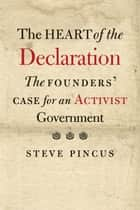 The Heart of the Declaration - The Founders' Case for an Activist Government ebook by Steve Pincus