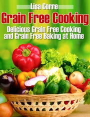 Grain Free Cooking - Delicious Grain Free Cooking and Grain Free Baking at Home ebook by Lisa Corre