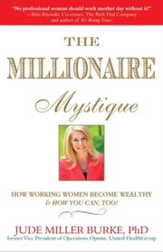 Millionaire Mystique - How Working Women Become Wealthy - And How You Can, Too! ebook by Jude Miller Burke