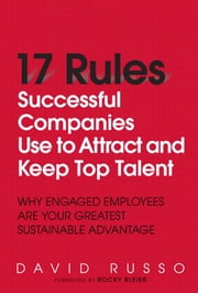 17 Rules Successful Companies Use to Attract and Keep Top Talent: Why Engaged Employees Are Your Greatest Sustainable Advantage ebook by Russo, David