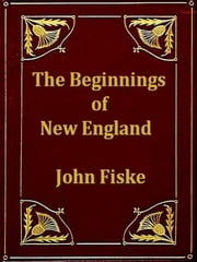The Beginnings of New England - Or, the Puritan Theocracy in Its Relations to Civil and Religious Liberty ebook by John Fiske