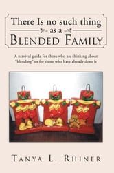 "There Is No Such Thing as a Blended Family - A survival guide for those who are thinking about ""blending"" or for those who have already done it ebook by Tanya L. Rhiner"