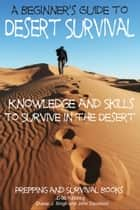A Beginner's Guide to Desert Survival Skills: Knowledge and Skills to Survive in the Desert ebook by Dueep Jyot Singh, John Davidson