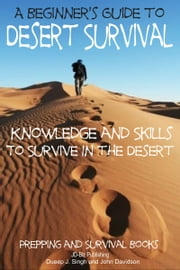 A Beginner's Guide to Desert Survival Skills: Knowledge and Skills to Survive in the Desert ebook by Dueep Jyot Singh,John Davidson