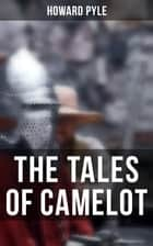 The Tales of Camelot - King Arthur and His Knights, The Champions of the Round Table & Sir Launcelot and His Companions ebook by