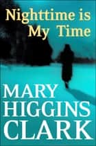 Nighttime Is My Time - A Novel eBook by Mary Higgins Clark