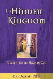 Hidden Kingdom, The - Journey Into the Heart of God ebook by Dale Fife