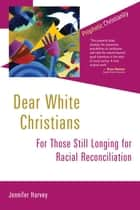Dear White Christians - For Those Still Longing for Racial Reconciliation ebook by Jennifer Harvey