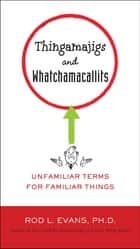 Thingamajigs and Whatchamacallits - Unfamiliar Terms for Familiar Things ebook by Rod L. Evans, Ph.D.