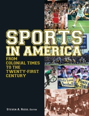 Sports in America from Colonial Times to the Twenty-First Century: An Encyclopedia - An Encyclopedia ebook by Steven A. Riess