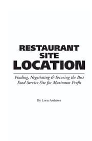 The Food Service Professionals Guide To: Restaurant Site Location: Finding, Negotiating & Securing the Best Food Service Site for Maximum Profit ebook by Arduser, Lora