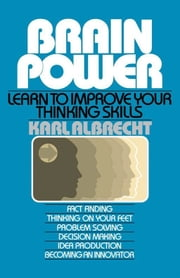 Brain Power: Learn to Improve Your Thinking Skills ebook by Karl Albrecht