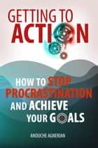 Getting to Action - How to Stop Procrastination and Achieve Your Goals ebook by Anouche Agnerian