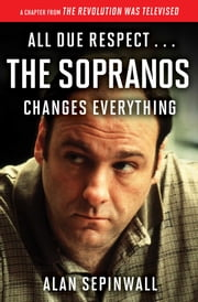 All Due Respect . . . The Sopranos Changes Everything - A Chapter From The Revolution Was Televised by Alan Sepinwall ebook by Alan Sepinwall