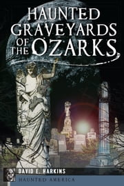 Haunted Graveyards of the Ozarks ebook by David E. Harkins