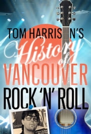 Tom Harrison's History of Vancouver Rock 'n' Roll ebook by Tom Harrison