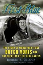 First Blue - The Story of World War II Ace Butch Voris and the Creation of the Blue Angels ebook by Robert K. Wilcox, James Lovell