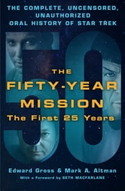 The Fifty-Year Mission: The Complete, Uncensored, Unauthorized Oral History of Star Trek: The First 25 Years ebook by Edward Gross,Mark A. Altman