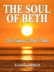 The Soul of Beth: The Luminous Black Dahlia ebook by Juanita Spinos