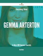 Everything About Gemma Arterton Is Here - 109 Success Secrets ebook by Russell Bowen