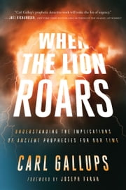 When the Lion Roars - Understanding the Implications of Ancient Prophecies for Our Time ebook by Carl Gallups