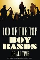 100 of the Top Boy Bands of All Time ebook by alex trostanetskiy