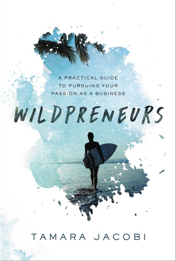 Wildpreneurs - A Practical Guide to Pursuing Your Passion as a Business eBook by Tamara Jacobi