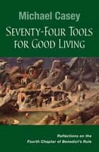 Seventy-Four Tools for Good Living - Reflections on the Fourth Chapter of Benedict's Rule ebook by Michael Casey OCSO