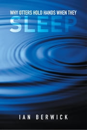 Why Otters Hold Hands When They Sleep ebook by Ian Berwick