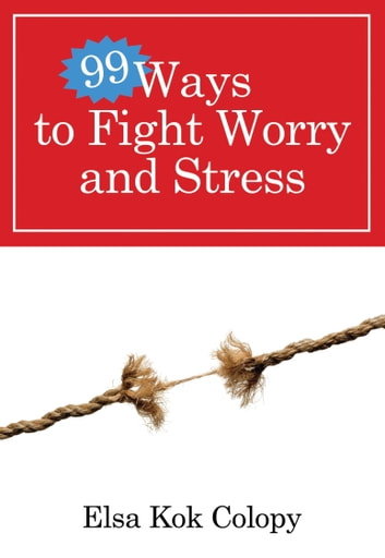 99 Ways to Fight Worry and Stress ebook by Elsa Kok Colopy