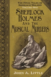 The Final Tales of Sherlock Holmes - Volume 1 - Sherlock Holmes and the Musical Murders ebook by John A. Little