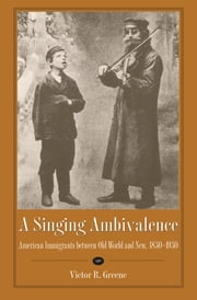 A Singing Ambivalence - American Immigrants between Old World and New, 1830-1930 ebook by Victor R. Greene