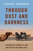Through Dust and Darkness - A Motorcycle Journey of Fear and Faith in the Middle East ebook by Jeremy Kroeker