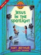 Jesus in the Spotlight ebook by Kay Arthur,Cyndy Shearer