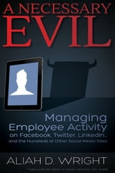 A Necessary Evil - Managing Employee Activity on Facebook, LinkedIn and the Hundreds of Other Social Media Sites ebook by Aliah D. Wright