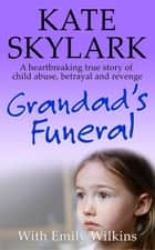 Grandad's Funeral: A Heartbreaking True Story of Child Abuse, Betrayal and Revenge - Skylark Child Abuse True Stories, #4 eBook by Kate Skylark, Emily Wilkins