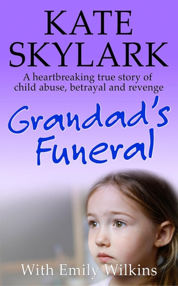 Grandad's Funeral: A Heartbreaking True Story of Child Abuse, Betrayal and Revenge - Skylark Child Abuse True Stories, #4 ebook by Kate Skylark,Emily Wilkins