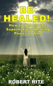 Be Healed! How to Unlock the Supernatural Healing Power of God - Supernatural, #1 ebook by Robert Rite