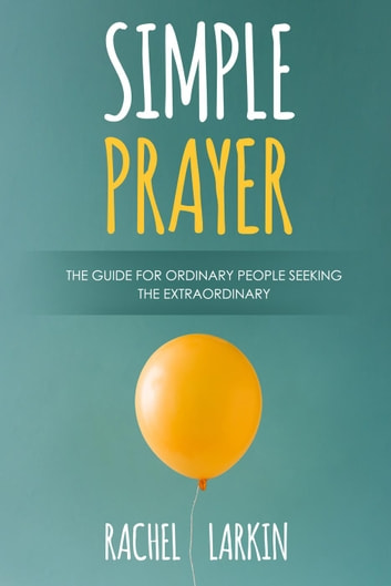 Simple Prayer: The Guide for Ordinary People Seeking the Extraordinary ebook by Rachel Larkin