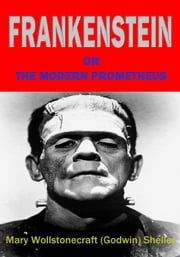 Frankenstein - Or the Modern Prometheus ebook by Mary Shelley