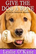 Give the Dog a Bone (Book 3 Allie Babcock Mysteries) ebook by Leslie O'Kane